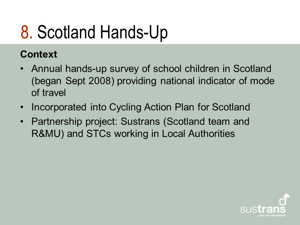 8. Scotland Hands-Up Context Annual hands-up survey of school children in Scotland (began Sept 2008) providing national indicator of mode of travel In