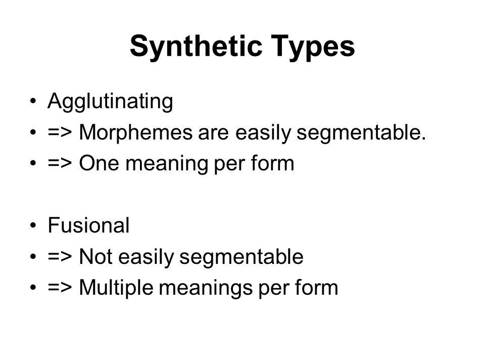 Synthetic Types Agglutinating => Morphemes are easily segmentable.
