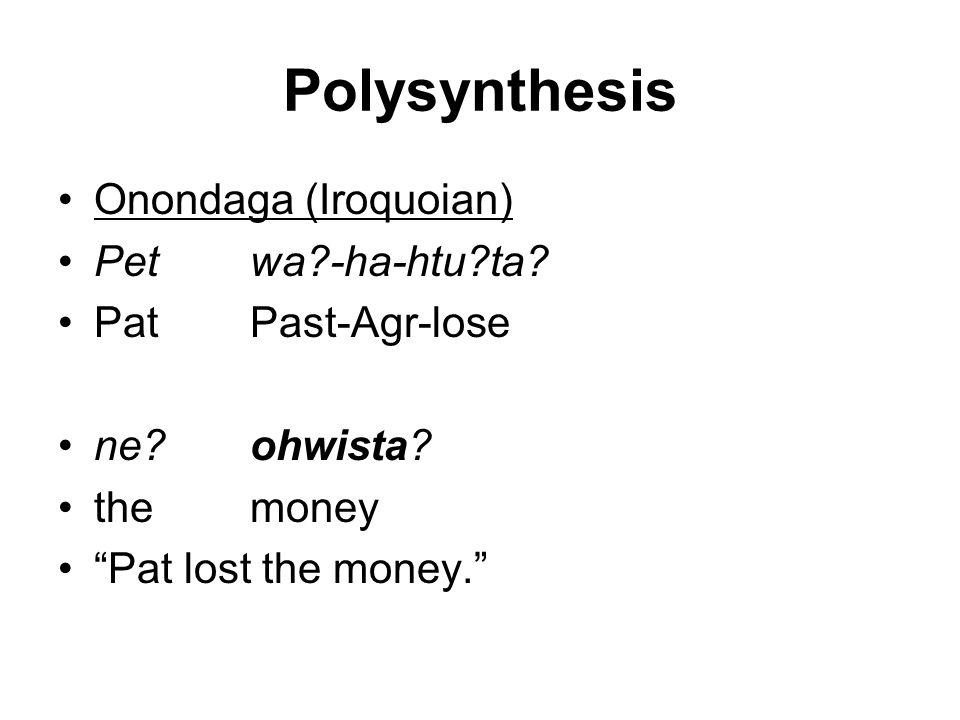 "Polysynthesis Onondaga (Iroquoian) Petwa?-ha-htu?ta? PatPast-Agr-lose ne?ohwista? themoney ""Pat lost the money."""
