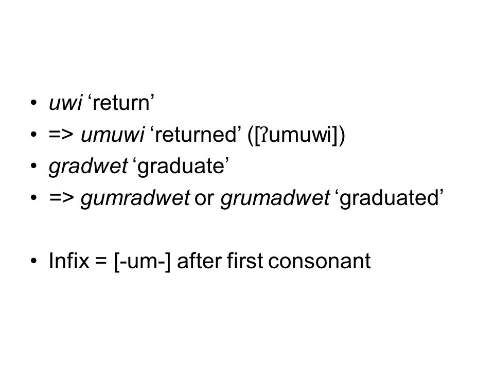uwi 'return' => umuwi 'returned' ([ ʔ umuwi]) gradwet 'graduate' => gumradwet or grumadwet 'graduated' Infix = [-um-] after first consonant