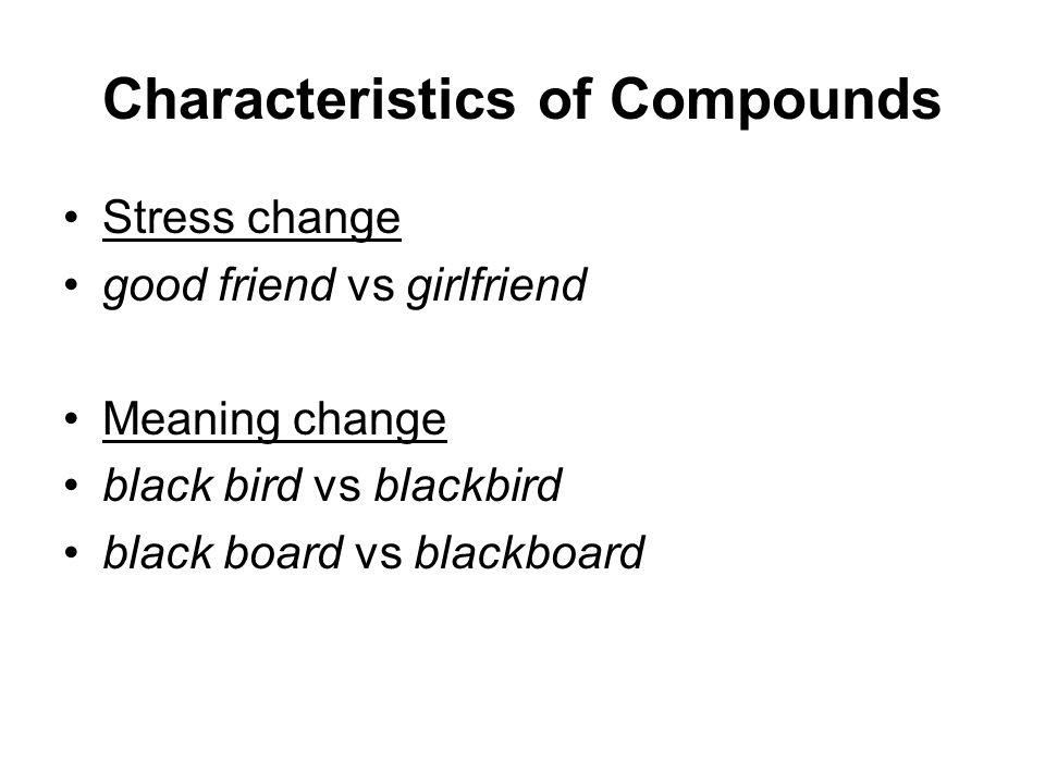 Characteristics of Compounds Stress change good friend vs girlfriend Meaning change black bird vs blackbird black board vs blackboard