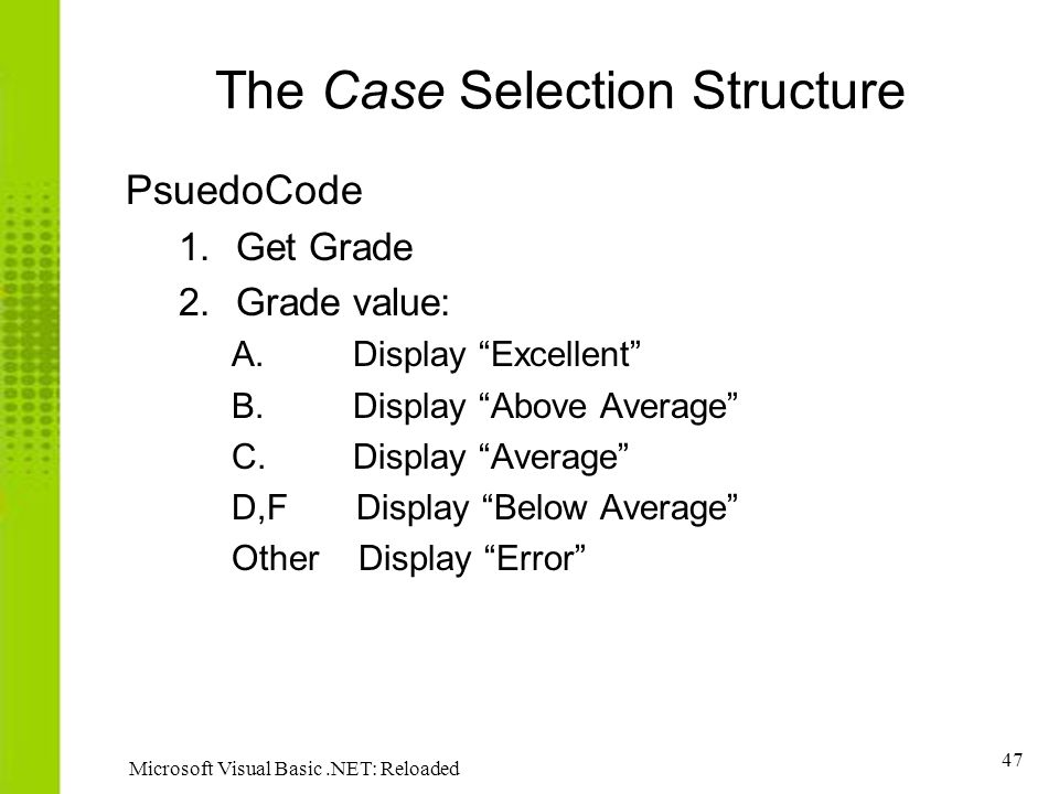 """47 Microsoft Visual Basic.NET: Reloaded The Case Selection Structure PsuedoCode 1.Get Grade 2.Grade value: A. Display """"Excellent"""" B. Display """"Above Av"""