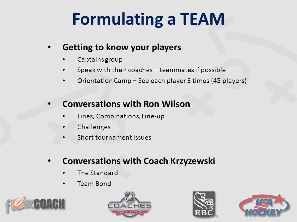 Getting to know your players Captains group Speak with their coaches – teammates if possible Orientation Camp – See each player 3 times (45 players) Conversations with Ron Wilson Lines, Combinations, Line-up Challenges Short tournament issues Conversations with Coach Krzyzewski The Standard Team Bond Formulating a TEAM