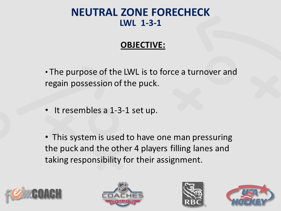 OBJECTIVE: The purpose of the LWL is to force a turnover and regain possession of the puck. It resembles a 1-3-1 set up. This system is used to have o