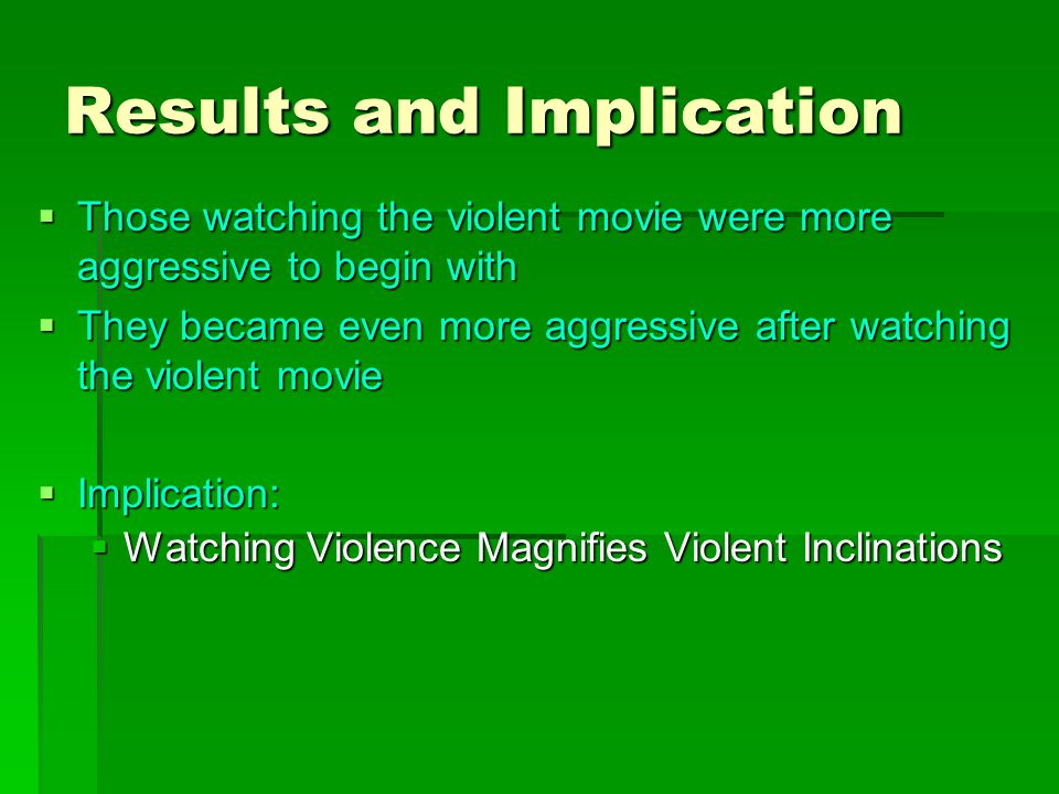 Procedures  Subjects were randomly picked as they went to view violent movie or romantic film  In both cases, they were asked to fill out pretest questionnaire on aggression  After viewing the movie, they were again asked to fill out another questionnaire on aggression (posttest)