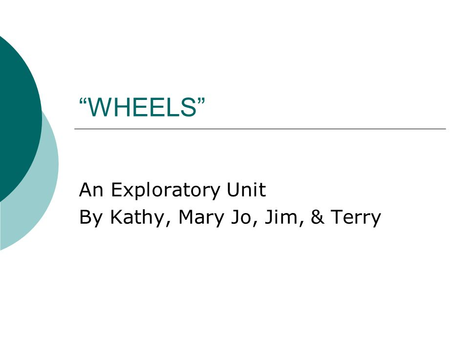 """WHEELS"" An Exploratory Unit By Kathy, Mary Jo, Jim, & Terry"