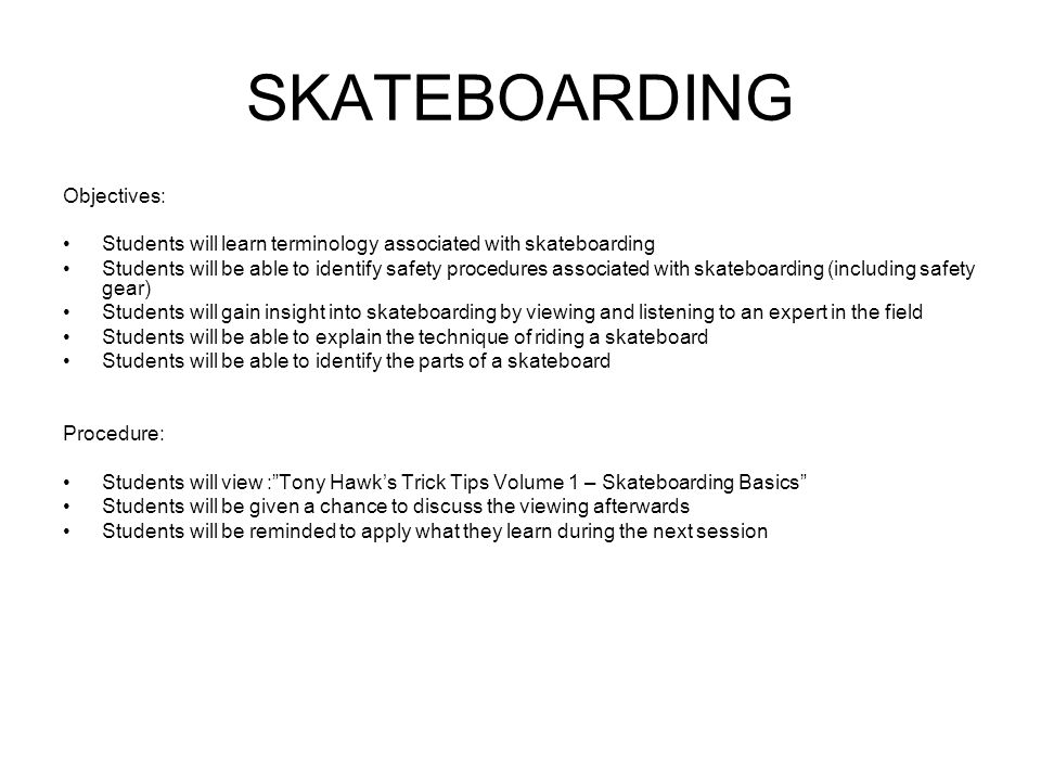SKATEBOARDING Objectives: Students will learn terminology associated with skateboarding Students will be able to identify safety procedures associated