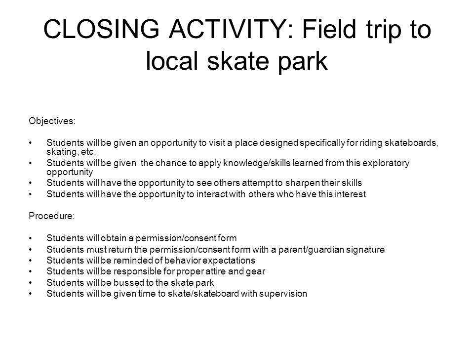 CLOSING ACTIVITY: Field trip to local skate park Objectives: Students will be given an opportunity to visit a place designed specifically for riding skateboards, skating, etc.