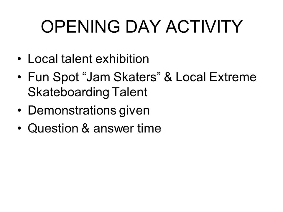 "OPENING DAY ACTIVITY Local talent exhibition Fun Spot ""Jam Skaters"" & Local Extreme Skateboarding Talent Demonstrations given Question & answer time"
