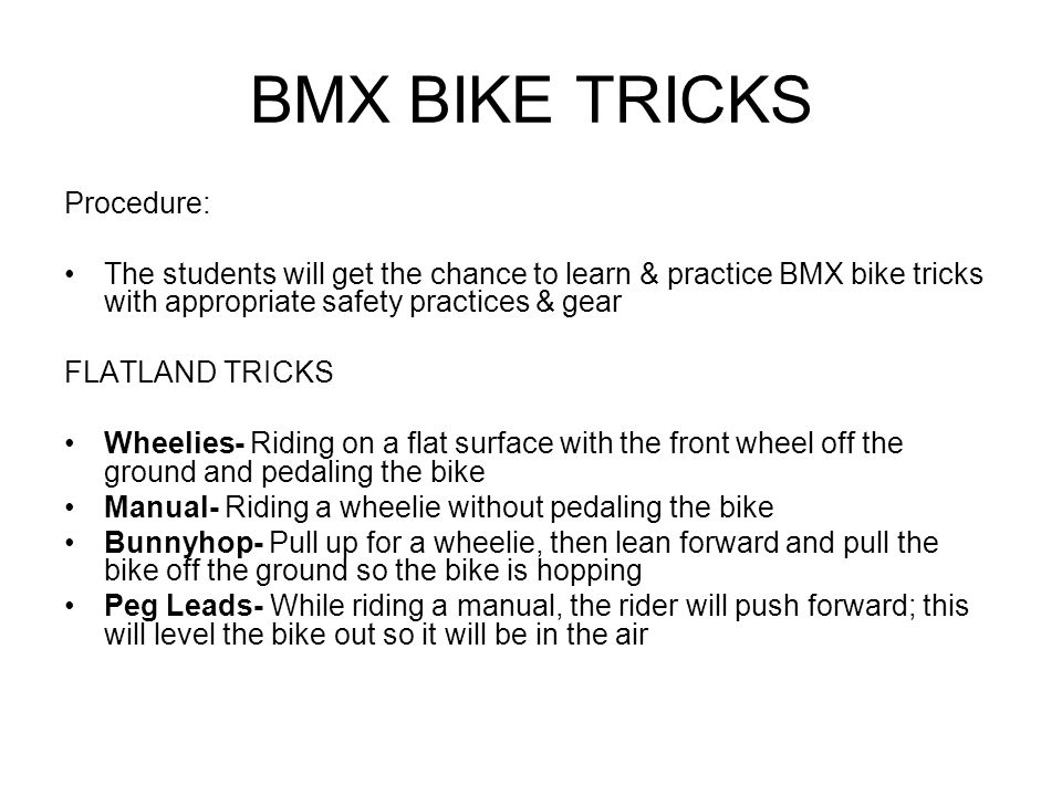 BMX BIKE TRICKS Procedure: The students will get the chance to learn & practice BMX bike tricks with appropriate safety practices & gear FLATLAND TRICKS Wheelies- Riding on a flat surface with the front wheel off the ground and pedaling the bike Manual- Riding a wheelie without pedaling the bike Bunnyhop- Pull up for a wheelie, then lean forward and pull the bike off the ground so the bike is hopping Peg Leads- While riding a manual, the rider will push forward; this will level the bike out so it will be in the air