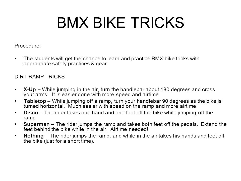 BMX BIKE TRICKS Procedure: The students will get the chance to learn and practice BMX bike tricks with appropriate safety practices & gear DIRT RAMP TRICKS X-Up – While jumping in the air, turn the handlebar about 180 degrees and cross your arms.