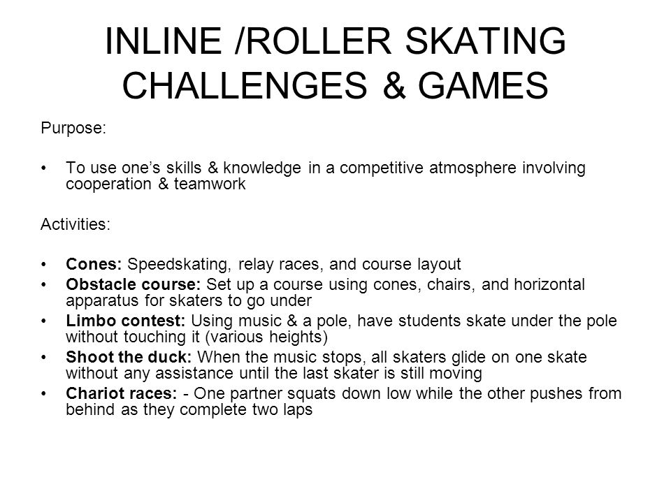 INLINE /ROLLER SKATING CHALLENGES & GAMES Purpose: To use one's skills & knowledge in a competitive atmosphere involving cooperation & teamwork Activi