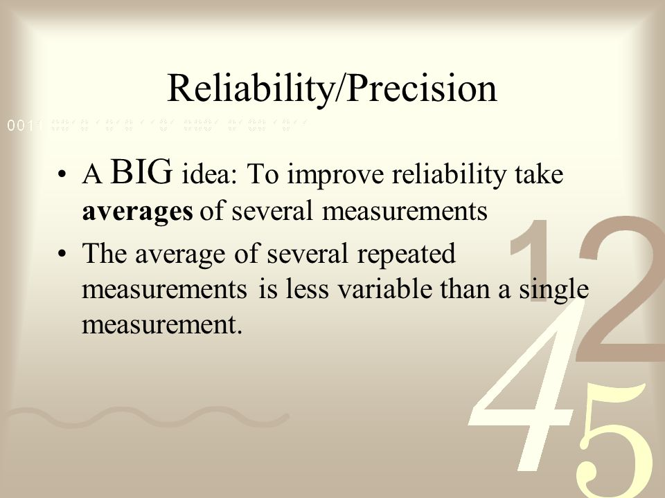 Reliability/Precision A BIG idea: To improve reliability take averages of several measurements The average of several repeated measurements is less variable than a single measurement.