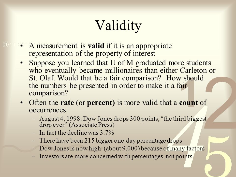 Validity A measurement is valid if it is an appropriate representation of the property of interest Suppose you learned that U of M graduated more students who eventually became millionaires than either Carleton or St.