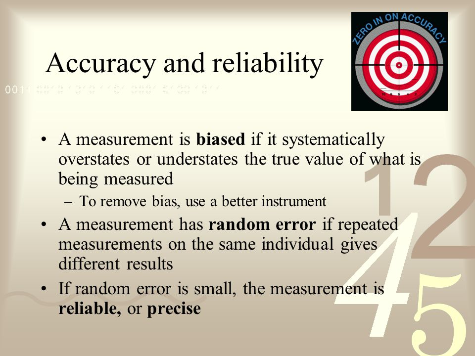 Accuracy and reliability A measurement is biased if it systematically overstates or understates the true value of what is being measured –To remove bias, use a better instrument A measurement has random error if repeated measurements on the same individual gives different results If random error is small, the measurement is reliable, or precise