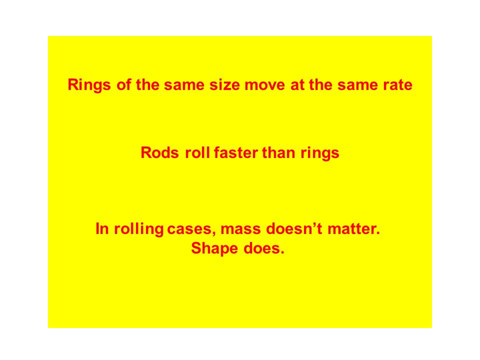 Rings of the same size move at the same rate Rods roll faster than rings In rolling cases, mass doesn't matter. Shape does.