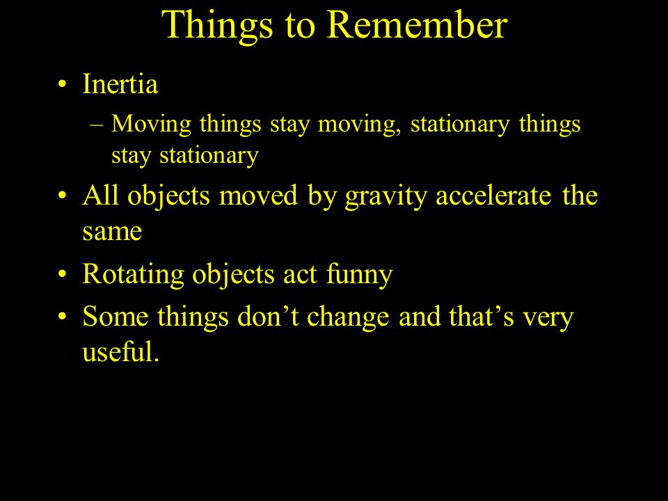 Things to Remember Inertia –Moving things stay moving, stationary things stay stationary All objects moved by gravity accelerate the same Rotating obj