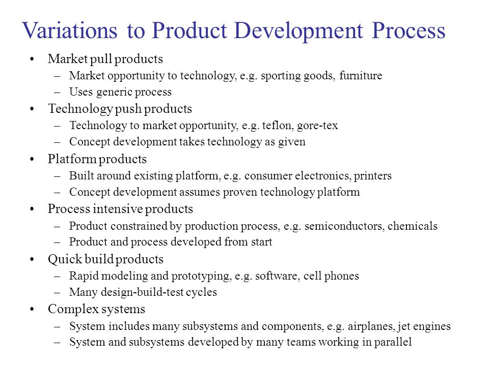 Variations to Product Development Process Market pull products –Market opportunity to technology, e.g.