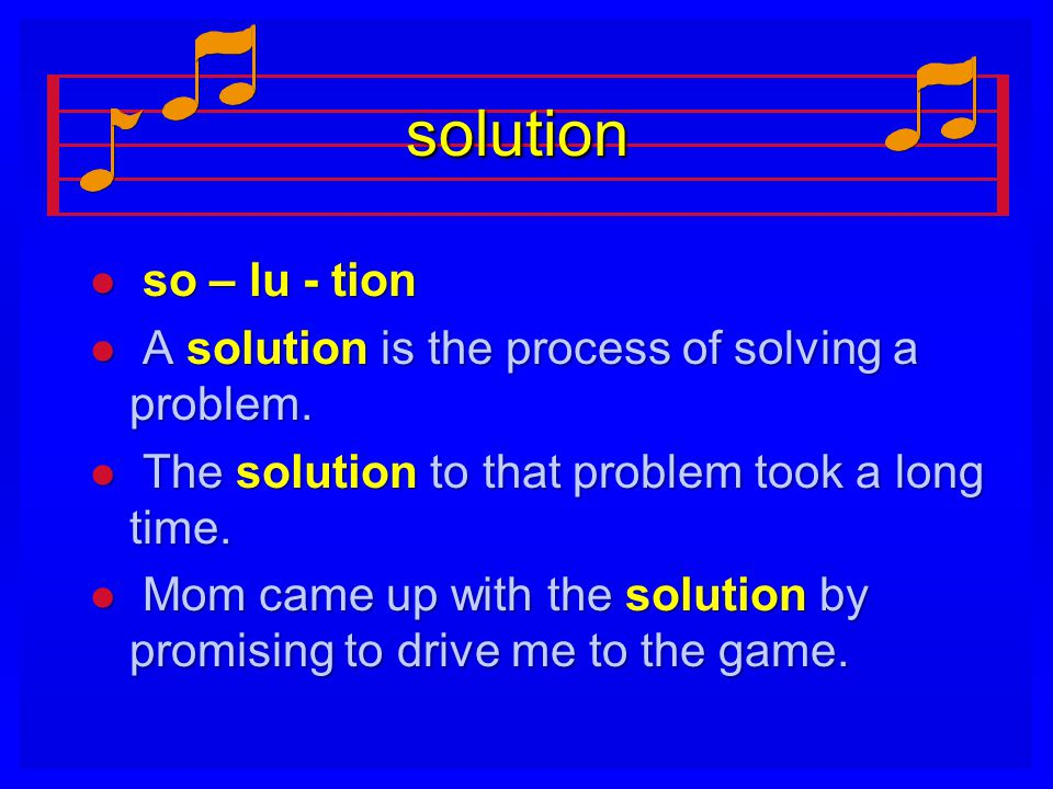 solution l so – lu - tion l A solution is the process of solving a problem.