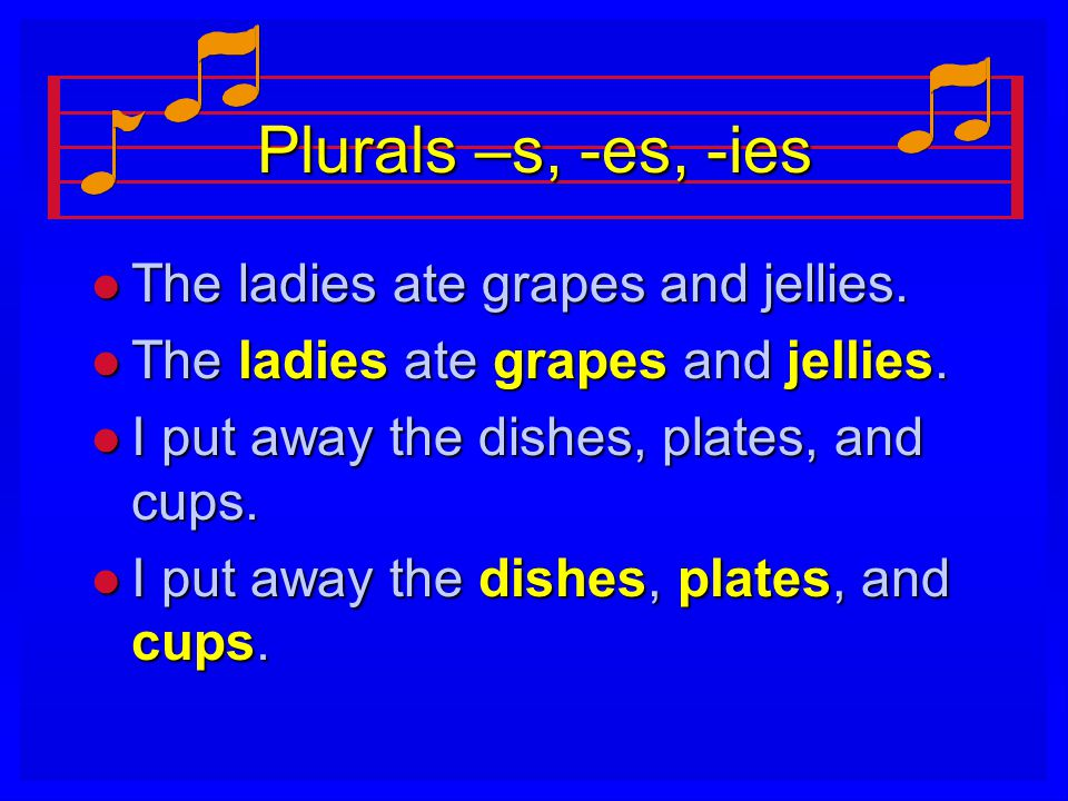 Plurals –s, -es, -ies l The ladies ate grapes and jellies.
