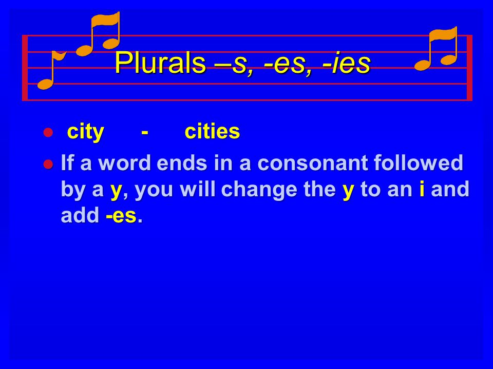 Plurals –s, -es, -ies l city - cities l If a word ends in a consonant followed by a y, you will change the y to an i and add -es.