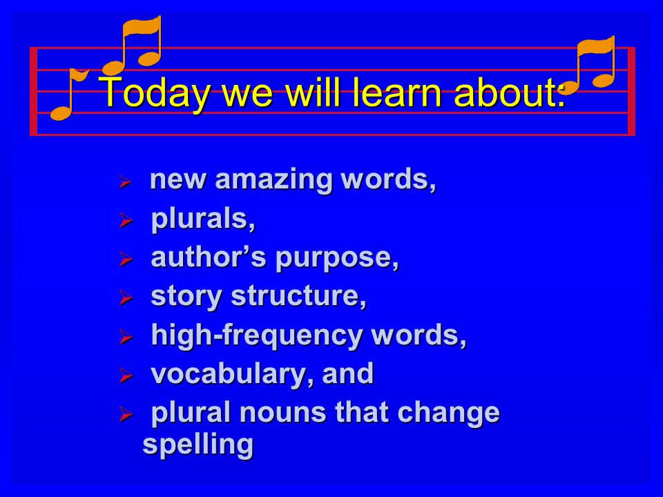 Today we will learn about:  new amazing words,  plurals,  author's purpose,  story structure,  high-frequency words,  vocabulary, and  plural nouns that change spelling