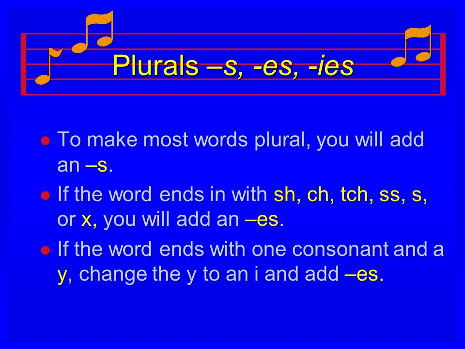 Plurals –s, -es, -ies l To make most words plural, you will add an –s.