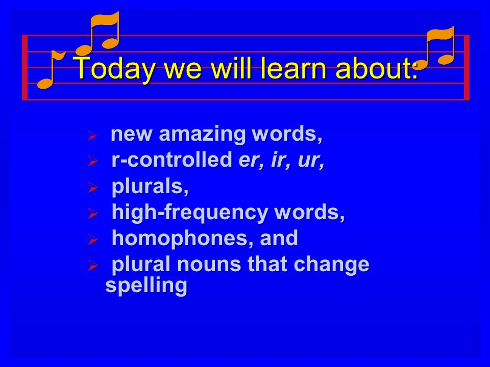 Today we will learn about:  new amazing words,  r-controlled er, ir, ur,  plurals,  high-frequency words,  homophones, and  plural nouns that change spelling