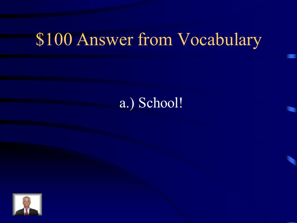 $100 Question from Vocabulary In _____ we learn many fun things! a.) school b.) soon c.) any