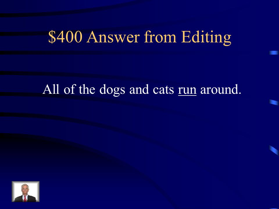 $400 Question from Editing Correct this sentence: All of the dogs and cats runs around.