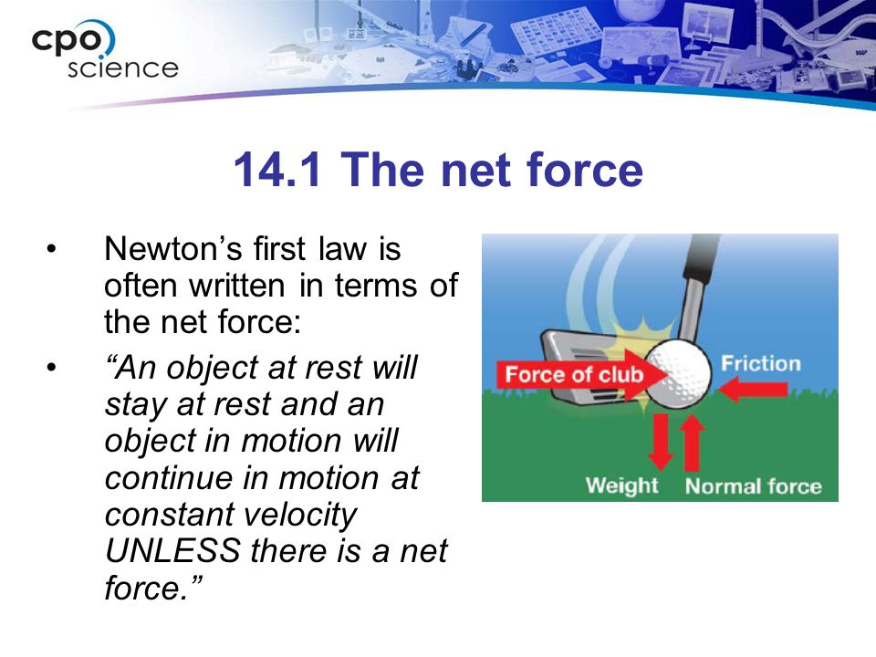 """14.1 The net force Newton's first law is often written in terms of the net force: """"An object at rest will stay at rest and an object in motion will co"""
