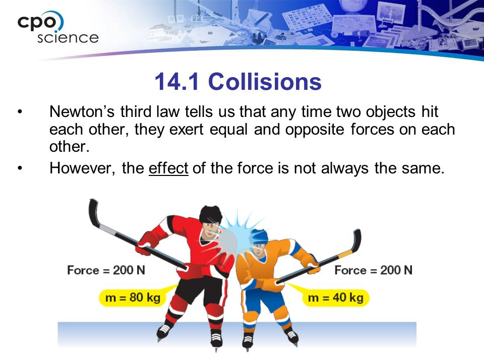 14.1 Collisions Newton's third law tells us that any time two objects hit each other, they exert equal and opposite forces on each other. However, the