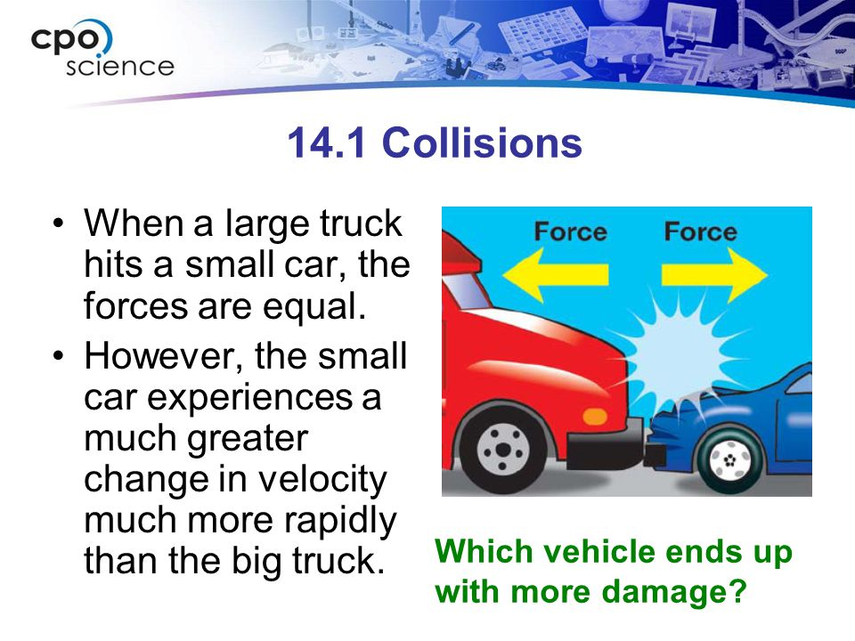 14.1 Collisions When a large truck hits a small car, the forces are equal. However, the small car experiences a much greater change in velocity much m