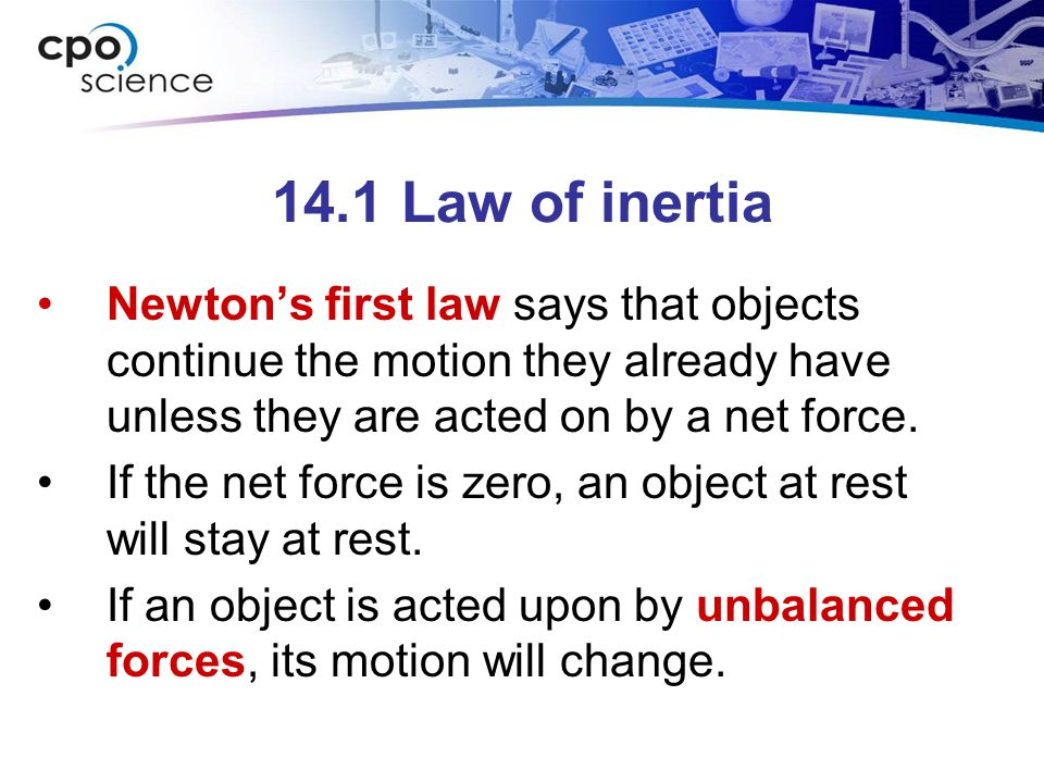14.1 Law of inertia Newton's first law says that objects continue the motion they already have unless they are acted on by a net force. If the net for