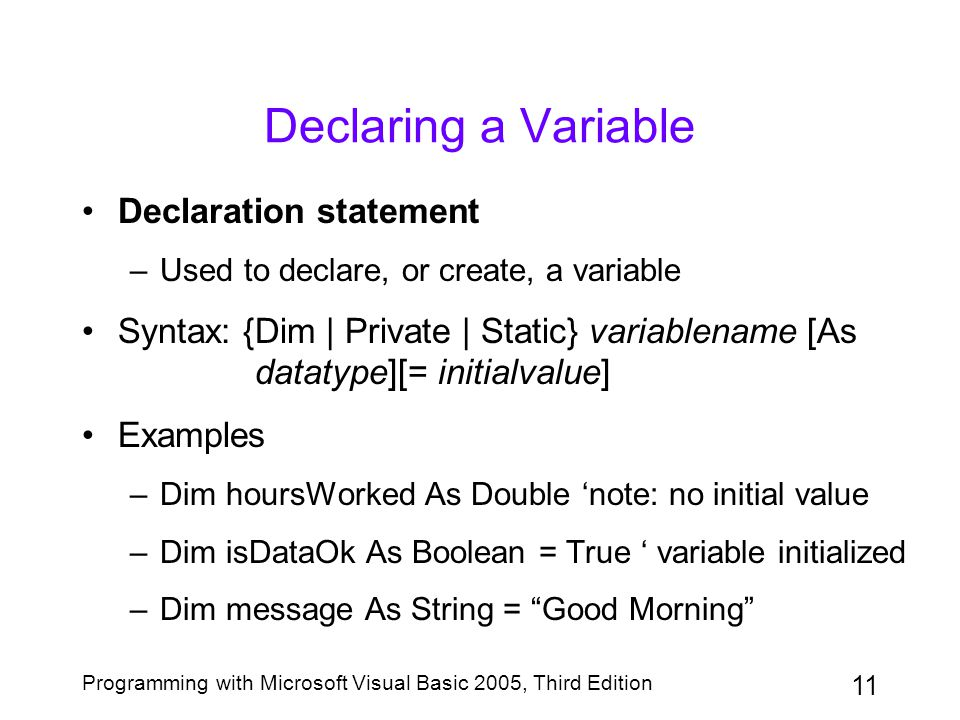 11 Programming with Microsoft Visual Basic 2005, Third Edition Declaring a Variable Declaration statement –Used to declare, or create, a variable Syntax: {Dim | Private | Static} variablename [As datatype][= initialvalue] Examples –Dim hoursWorked As Double 'note: no initial value –Dim isDataOk As Boolean = True ' variable initialized –Dim message As String = Good Morning