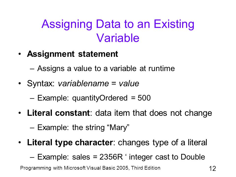12 Programming with Microsoft Visual Basic 2005, Third Edition Assigning Data to an Existing Variable Assignment statement –Assigns a value to a variable at runtime Syntax: variablename = value –Example: quantityOrdered = 500 Literal constant: data item that does not change –Example: the string Mary Literal type character: changes type of a literal –Example: sales = 2356R ' integer cast to Double