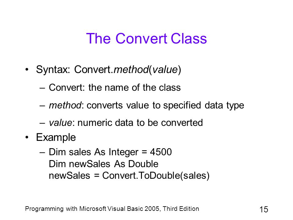 15 Programming with Microsoft Visual Basic 2005, Third Edition The Convert Class Syntax: Convert.method(value) –Convert: the name of the class –method: converts value to specified data type –value: numeric data to be converted Example –Dim sales As Integer = 4500 Dim newSales As Double newSales = Convert.ToDouble(sales)