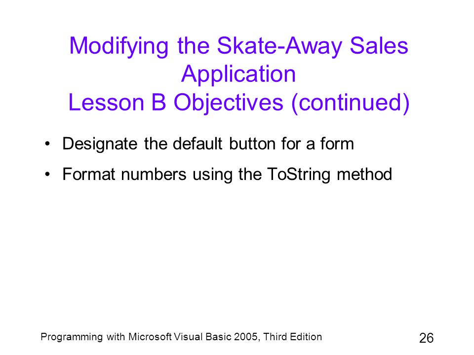 26 Programming with Microsoft Visual Basic 2005, Third Edition Modifying the Skate-Away Sales Application Lesson B Objectives (continued) Designate the default button for a form Format numbers using the ToString method