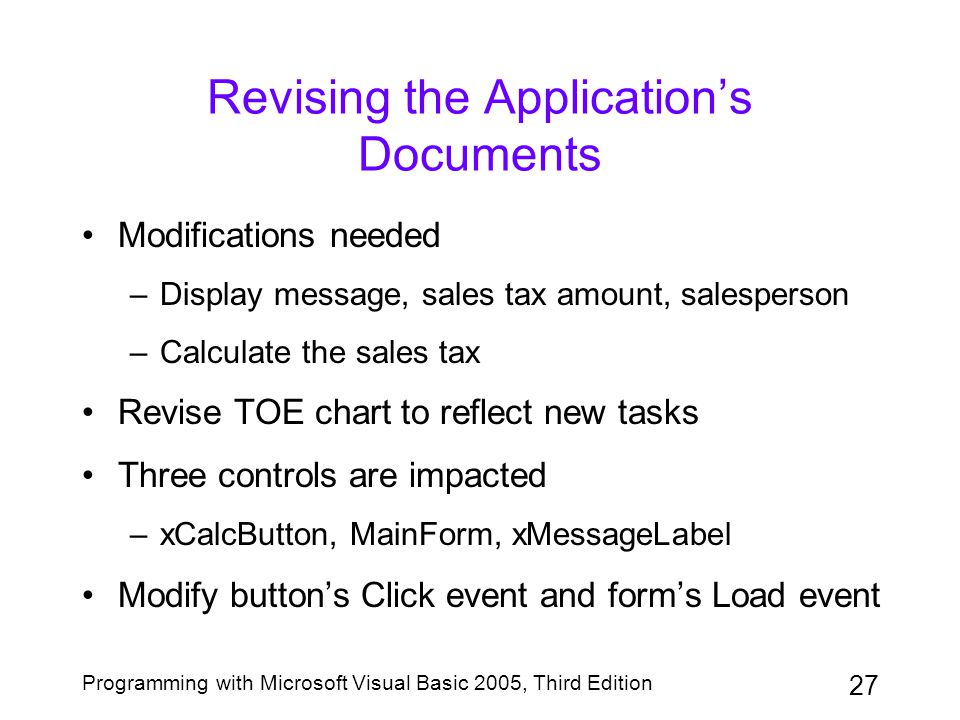 27 Programming with Microsoft Visual Basic 2005, Third Edition Revising the Application's Documents Modifications needed –Display message, sales tax amount, salesperson –Calculate the sales tax Revise TOE chart to reflect new tasks Three controls are impacted –xCalcButton, MainForm, xMessageLabel Modify button's Click event and form's Load event