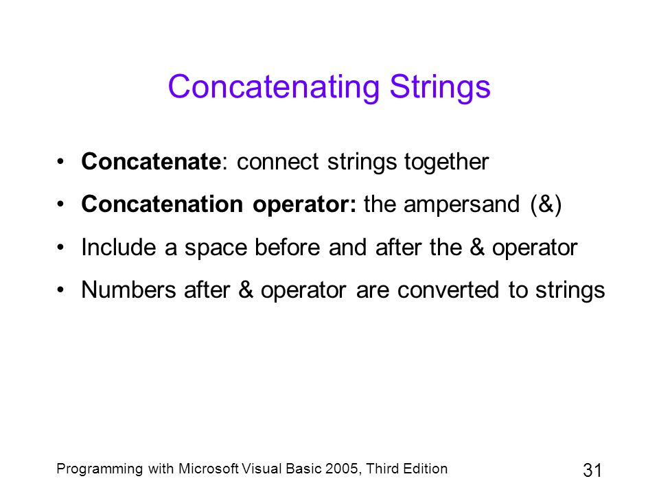 31 Programming with Microsoft Visual Basic 2005, Third Edition Concatenating Strings Concatenate: connect strings together Concatenation operator: the ampersand (&) Include a space before and after the & operator Numbers after & operator are converted to strings