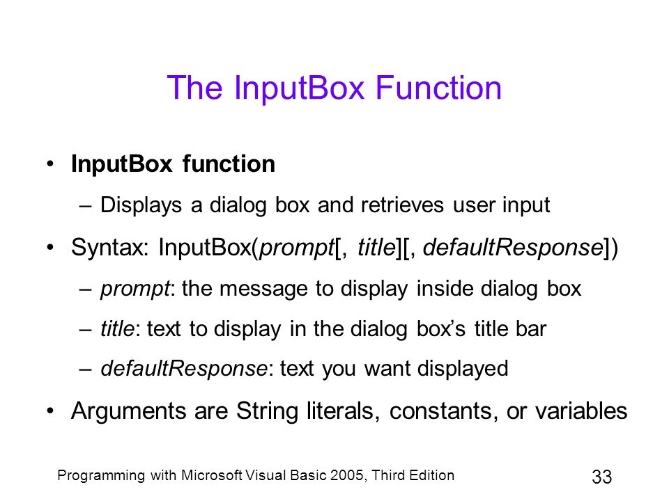 33 Programming with Microsoft Visual Basic 2005, Third Edition The InputBox Function InputBox function –Displays a dialog box and retrieves user input Syntax: InputBox(prompt[, title][, defaultResponse]) –prompt: the message to display inside dialog box –title: text to display in the dialog box's title bar –defaultResponse: text you want displayed Arguments are String literals, constants, or variables