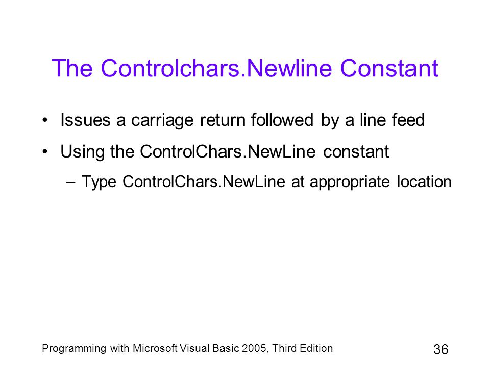 36 Programming with Microsoft Visual Basic 2005, Third Edition The Controlchars.Newline Constant Issues a carriage return followed by a line feed Using the ControlChars.NewLine constant –Type ControlChars.NewLine at appropriate location