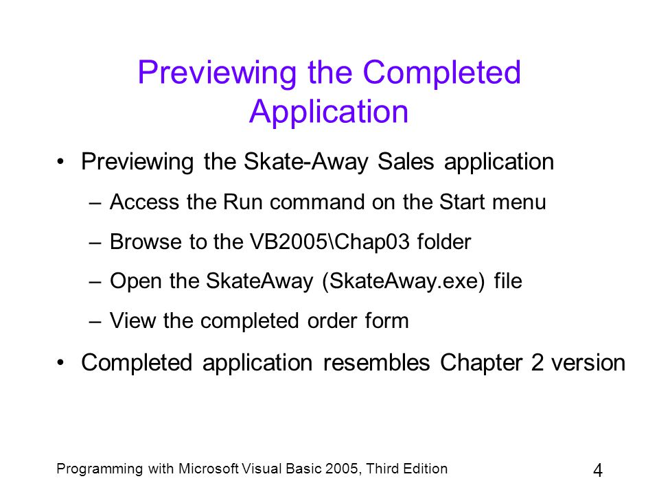 4 Programming with Microsoft Visual Basic 2005, Third Edition Previewing the Completed Application Previewing the Skate-Away Sales application –Access the Run command on the Start menu –Browse to the VB2005\Chap03 folder –Open the SkateAway (SkateAway.exe) file –View the completed order form Completed application resembles Chapter 2 version