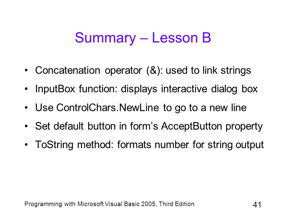 41 Programming with Microsoft Visual Basic 2005, Third Edition Summary – Lesson B Concatenation operator (&): used to link strings InputBox function: displays interactive dialog box Use ControlChars.NewLine to go to a new line Set default button in form's AcceptButton property ToString method: formats number for string output
