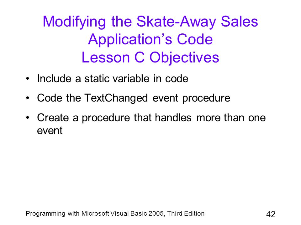 42 Programming with Microsoft Visual Basic 2005, Third Edition Modifying the Skate-Away Sales Application's Code Lesson C Objectives Include a static variable in code Code the TextChanged event procedure Create a procedure that handles more than one event