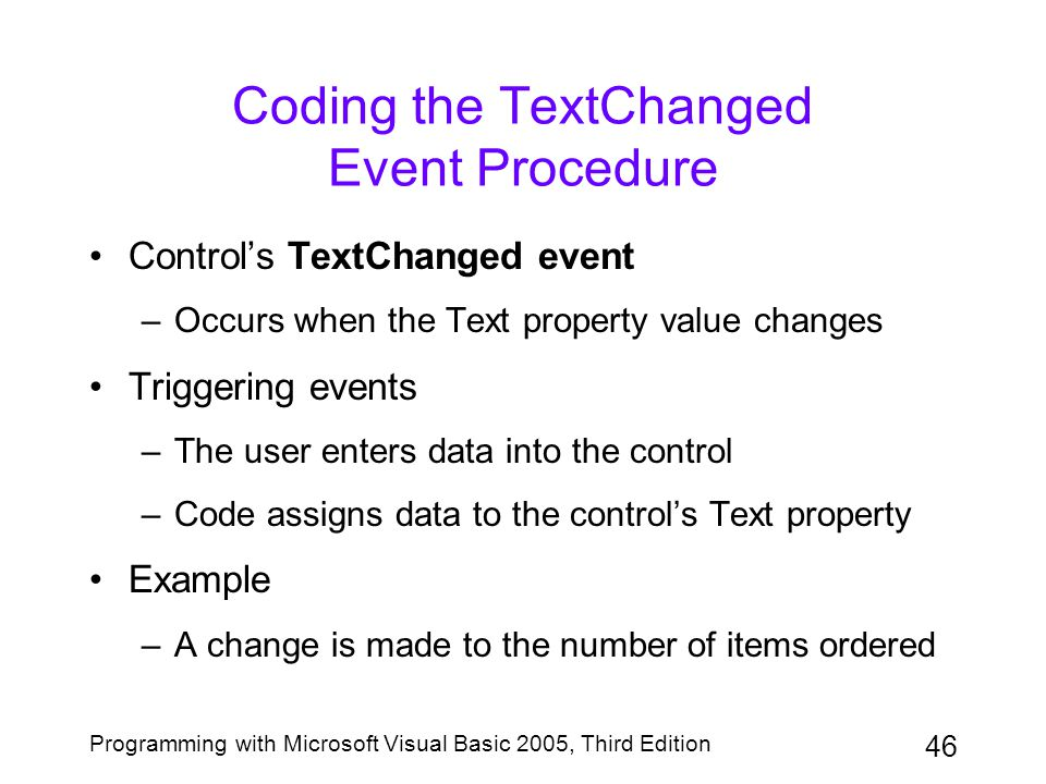 46 Programming with Microsoft Visual Basic 2005, Third Edition Coding the TextChanged Event Procedure Control's TextChanged event –Occurs when the Text property value changes Triggering events –The user enters data into the control –Code assigns data to the control's Text property Example –A change is made to the number of items ordered