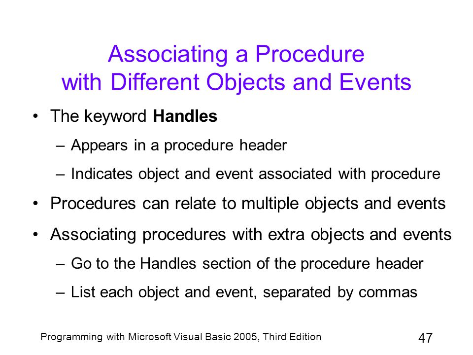 47 Programming with Microsoft Visual Basic 2005, Third Edition Associating a Procedure with Different Objects and Events The keyword Handles –Appears in a procedure header –Indicates object and event associated with procedure Procedures can relate to multiple objects and events Associating procedures with extra objects and events –Go to the Handles section of the procedure header –List each object and event, separated by commas