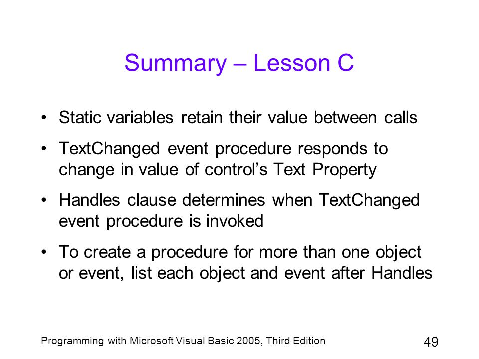 49 Programming with Microsoft Visual Basic 2005, Third Edition Summary – Lesson C Static variables retain their value between calls TextChanged event procedure responds to change in value of control's Text Property Handles clause determines when TextChanged event procedure is invoked To create a procedure for more than one object or event, list each object and event after Handles