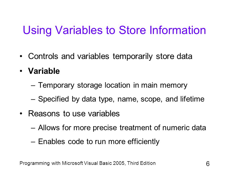 7 Programming with Microsoft Visual Basic 2005, Third Edition Selecting a Data Type for a Variable Data type –Specifies type of data variable can store –Provides a class template for creating variables Integer variables: Integer, Long, Short Floating-point number –Expressed as a power of 10 –Written in E (exponential) notation; e.g., 3.2E6 Floating-point variables: Single, Double