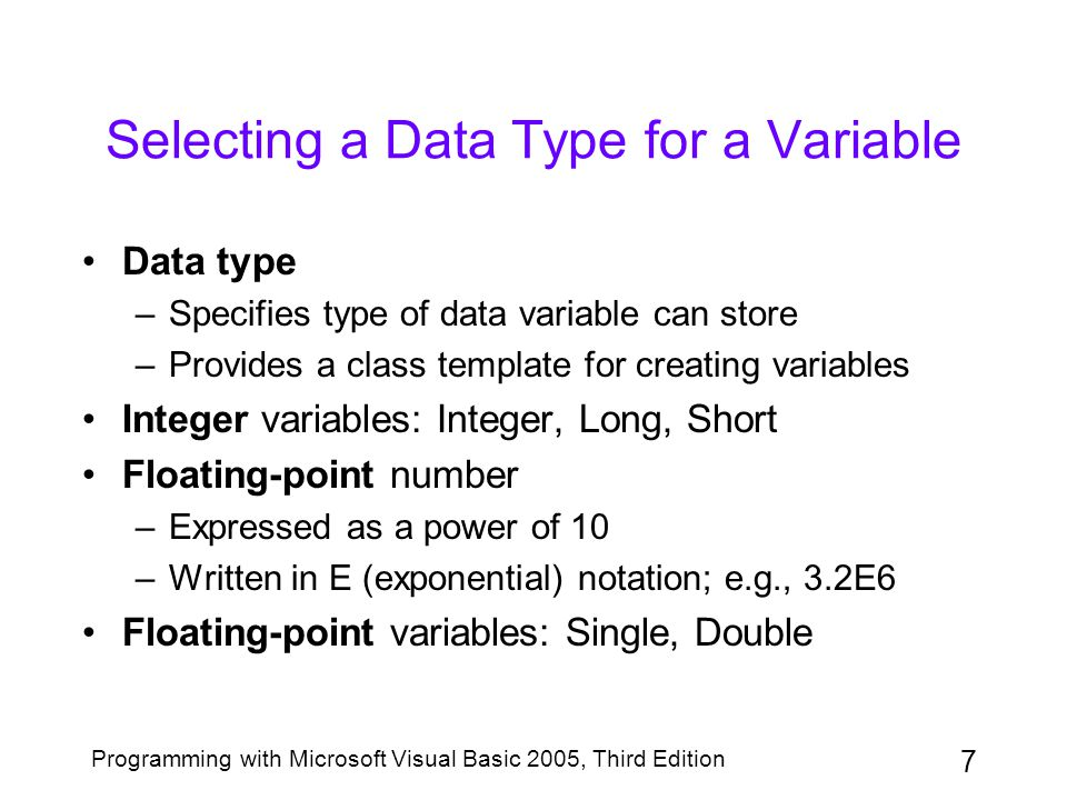 8 Programming with Microsoft Visual Basic 2005, Third Edition Selecting a Data Type for a Variable (continued) Fixed decimal point variable: Decimal Character variable: Char Text variable: String Boolean variables: True, False The Object variable –Default data type assigned by Visual Basic –Can store many different types of data –Less efficient than other data types